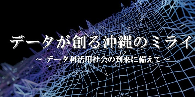 【オンラインセミナー】データが創る沖縄のミライ~データ利活用社会の到来に備えて~ を開催いたしました。